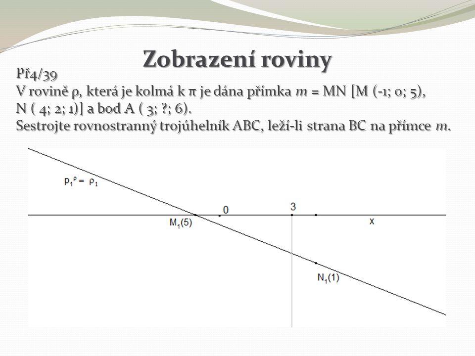 Zobrazení roviny Př4/39. V rovině ρ, která je kolmá k π je dána přímka m = MN [M (-1; 0; 5), N ( 4; 2; 1)] a bod A ( 3; ; 6).